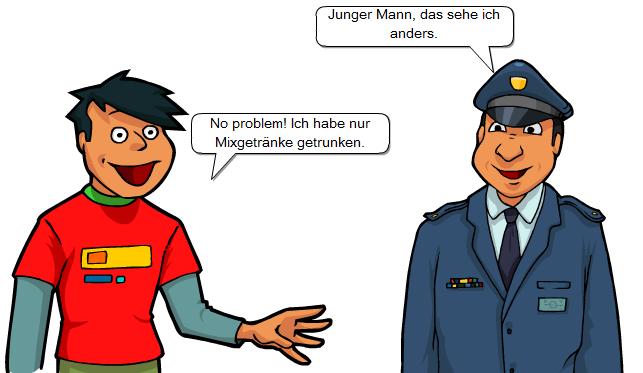 Dialog: Jugendlicher: No problem! Ich habe nur Biermixgetränke getrunken.Polizist: Junger Mann, das sehe ich anders.